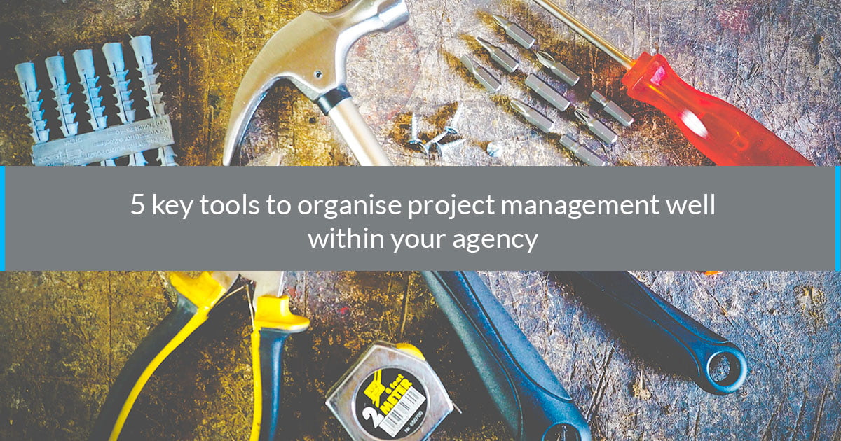 5 key tools to organise project management well within your agency