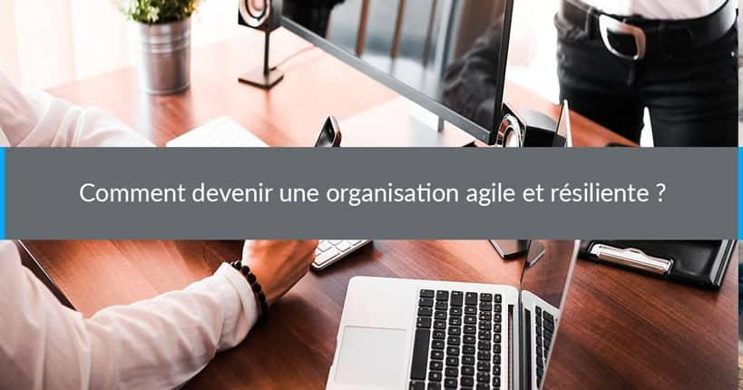 Comment devenir une organisation agile et résiliente ?