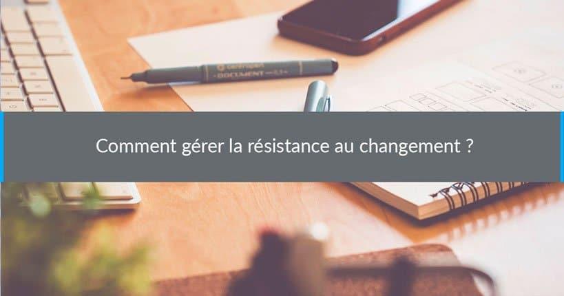Comment gérer la résistance au changement ?