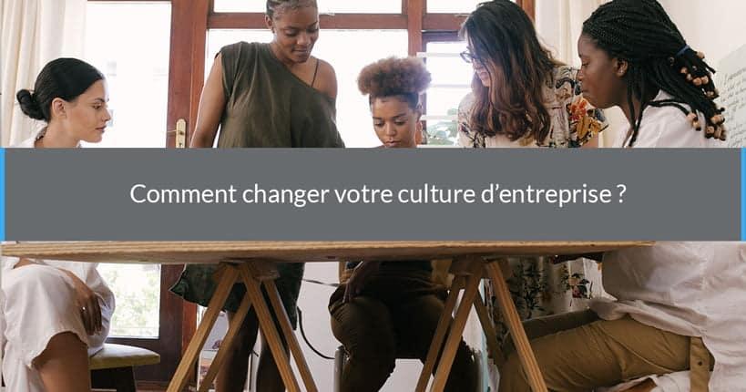 Comment changer votre culture d'entreprise ?