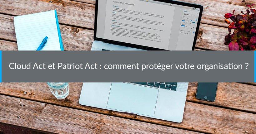 Cloud Act et Patriot Act : comment protéger votre organisation ?
