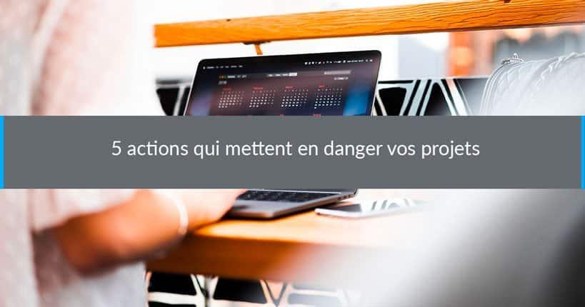 5 actions qui mettent en danger vos projets