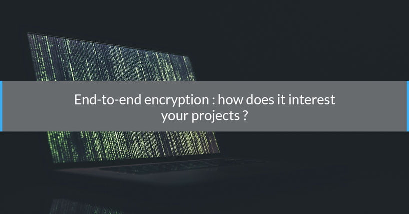 End to end encryption: how does it interest your projects?