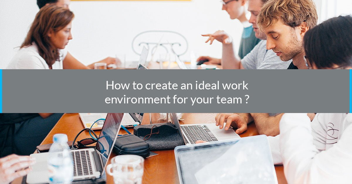 How to create an ideal work environment for your team?