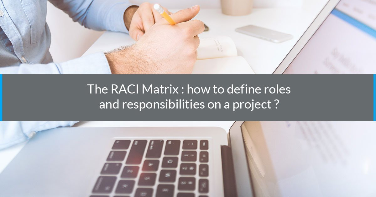 The RACI Matrix : how to define roles and responsibilities on a project ?