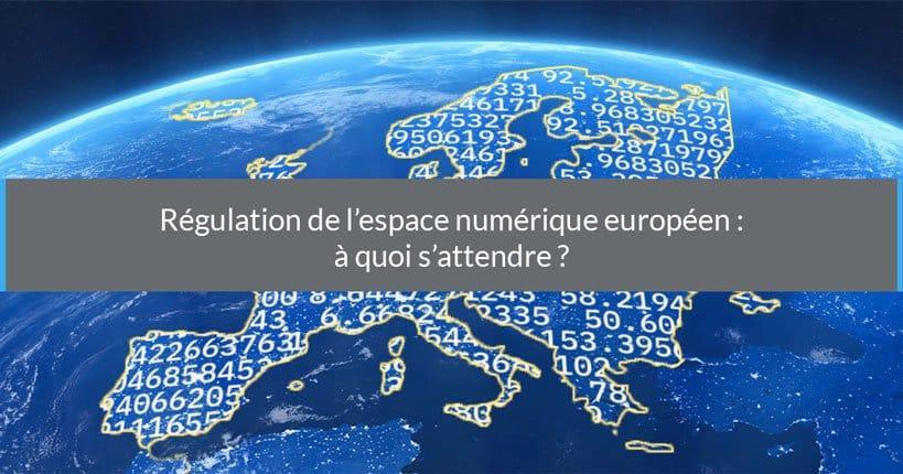 Régulation de l'espace numérique européen : à quoi s'attendre ?