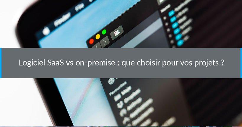 Logiciel SaaS vs on-premise : que choisir pour vos projets ?