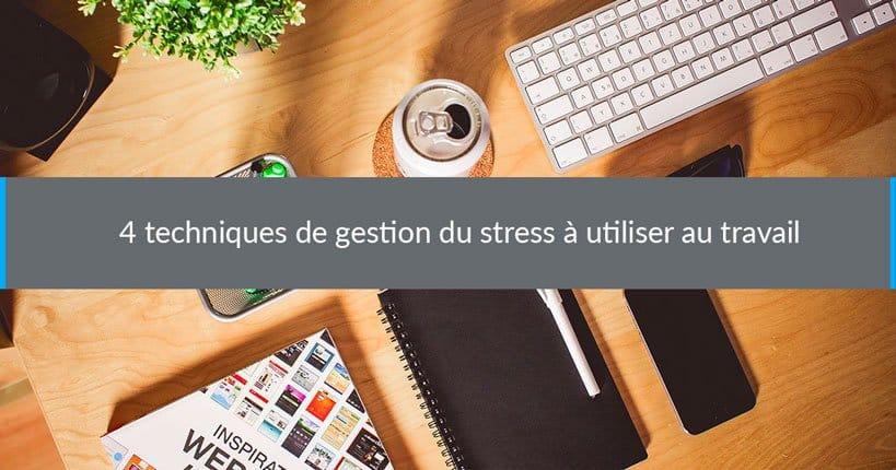 4 techniques de gestion du stress à utiliser au travail