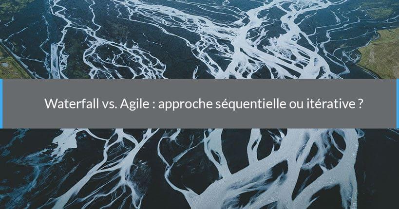 Waterfall vs. Agile : approche séquentielle ou itérative ?