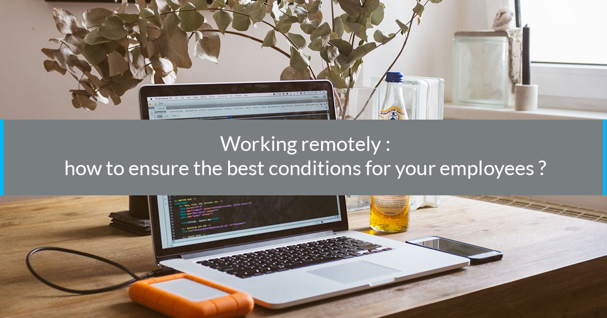 Working remotely: how to ensure the best conditions for your employees?